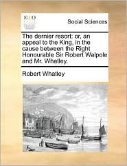 The dernier resort: or, an appeal to the King, in the cause between the Right Honourable Sir Robert Walpole and Mr. Whatley. - Robert Whatley
