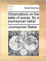 Observations on the table of assize. By a journeyman baker. - Journeyman Baker.