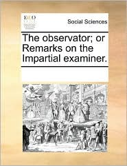 The observator; or Remarks on the Impartial examiner. - See Notes Multiple Contributors