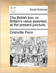The British lion: or, Britain's value asserted, at the present juncture. - Granville Penn