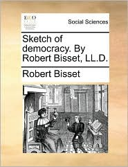 Sketch of democracy. By Robert Bisset, LL.D. - Robert Bisset