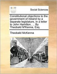 Constitutional objections to the government of Ireland by a separate legislature, in a letter to John Hamilton, ... By Theobald M'Kenna, Esq. - Theobald McKenna