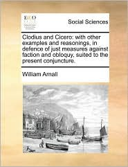 Clodius and Cicero: with other examples and reasonings, in defence of just measures against faction and obloquy, suited to the present conjuncture. - William Arnall