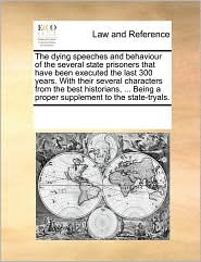 The dying speeches and behaviour of the several state prisoners that have been executed the last 300 years. With their several characters from the best historians, ... Being a proper supplement to the state-tryals. - See Notes Multiple Contributors