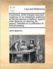 A summary, of the charges case and evidence, on an indictment, preferred at the last assizes at Stafford, against John Sparrow, an attorney, for perjury; intended as a justification of that proceeding. - John Sparrow