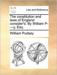 The constitution and laws of England consider'd. By William P----y, Esq. - William Pudsey