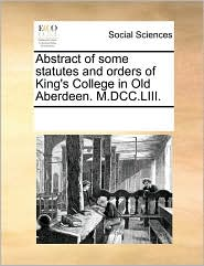 Abstract of some statutes and orders of King's College in Old Aberdeen. M.DCC.LIII. - See Notes Multiple Contributors
