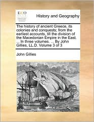 The history of ancient Greece, its colonies and conquests; from the earliest accounts, till the division of the Macedonian Empire in the East. . In three volumes. . By John Gillies, LL.D. Volume 3 of 3 - John Gillies