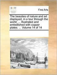 The beauties of nature and art displayed, in a tour through the world; . Illustrated and embellished with copper plates. . Volume 14 of 14 - See Notes Multiple Contributors