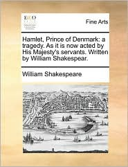 Hamlet, Prince of Denmark: a tragedy. As it is now acted by His Majesty's servants. Written by William Shakespear. - William Shakespeare