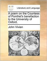 A poem on the Countess of Pomfret's benefaction to the University of Oxford. - John Vivian