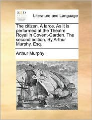 The citizen. A farce. As it is performed at the Theatre Royal in Covent-Garden. The second edition. By Arthur Murphy, Esq. - Arthur Murphy