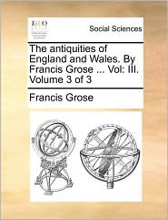The antiquities of England and Wales. By Francis Grose ... Vol: III. Volume 3 of 3 - Francis Grose