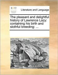 The pleasant and delightful history of Lawrence Lazy: containing his birth and slothful breeding: ... - See Notes Multiple Contributors