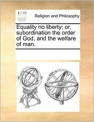 Equality no liberty; or, subordination the order of God, and the welfare of man. - See Notes Multiple Contributors