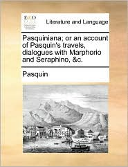 Pasquiniana; or an account of Pasquin's travels, dialogues with Marphorio and Seraphino, &c. - Pasquin