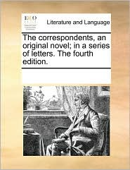 The correspondents, an original novel; in a series of letters. The fourth edition. - See Notes Multiple Contributors
