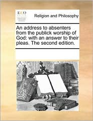 An address to absenters from the publick worship of God: with an answer to their pleas. The second edition. - See Notes Multiple Contributors