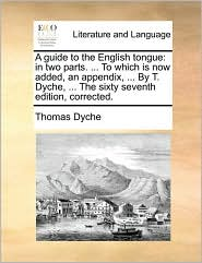A guide to the English tongue: in two parts. ... To which is now added, an appendix, ... By T. Dyche, ... The sixty seventh edition, corrected. - Thomas Dyche