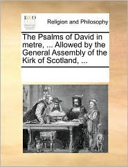 The Psalms of David in metre, . Allowed by the General Assembly of the Kirk of Scotland, . - See Notes Multiple Contributors