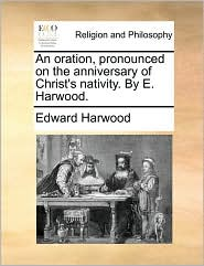 An oration, pronounced on the anniversary of Christ's nativity. By E. Harwood. - Edward Harwood