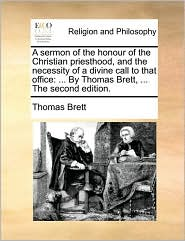 A sermon of the honour of the Christian priesthood, and the necessity of a divine call to that office: ... By Thomas Brett, ... The second edition. - Thomas Brett