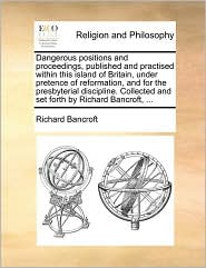 Dangerous positions and proceedings, published and practised within this island of Britain, under pretence of reformation, and for the presbyterial discipline. Collected and set forth by Richard Bancroft, ... - Richard Bancroft