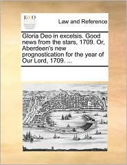 Gloria Deo in excelsis. Good news from the stars, 1709. Or, Aberdeen's new prognostication for the year of Our Lord, 1709. . - See Notes Multiple Contributors