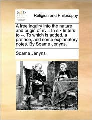 A Free Inquiry Into the Nature and Origin of Evil. in Six Letters to --. to Which Is Added, a Preface, and Some Explanatory Notes. by Soame Jenyns.