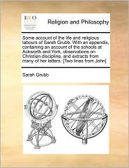 Some account of the life and religious labours of Sarah Grubb. With an appendix, containing an account of the schools at Ackworth and York, observations on Christian discipline, and extracts from many of her letters. [Two lines from John] - Sarah Grubb