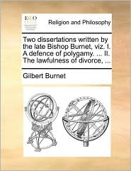 Two dissertations written by the late Bishop Burnet, viz. I. A defence of polygamy. ... II. The lawfulness of divorce, ... - Gilbert Burnet