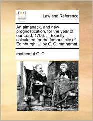 An almanack, and new prognostication, for the year of our Lord, 1706. ... Exactly calculated for the famous city of Edinburgh, ... by G. C. mathemat. - mathemat G. C.