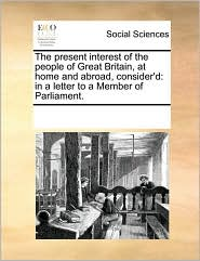 The present interest of the people of Great Britain, at home and abroad, consider'd: in a letter to a Member of Parliament. - See Notes Multiple Contributors