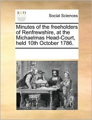 Minutes of the freeholders of Renfrewshire, at the Michaelmas Head-Court, held 10th October 1786. - See Notes Multiple Contributors