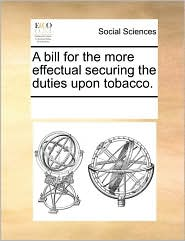 A bill for the more effectual securing the duties upon tobacco. - See Notes Multiple Contributors