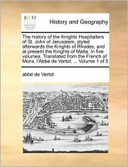The history of the Knights Hospitallers of St. John of Jerusalem, styled afterwards the Knights of Rhodes, and at present the Knights of Malta. In five volumes. Translated from the French of Mons. l'Abbe de Vertot. . Volume 1 of 5 - abb de Vertot