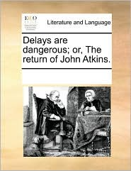 Delays are dangerous; or, The return of John Atkins. - See Notes Multiple Contributors