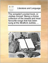 The songster's pocket book, or Jubilee concert. Being a choice collection of the newest and most favourite songs that has been sung at the Stratford Jubilee, .