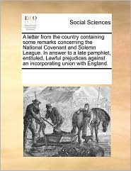 A letter from the country containing some remarks concerning the National Covenant and Solemn League. In answer to a late pamphlet, entituled, Lawful prejudices against an incorporating union with England. - See Notes Multiple Contributors