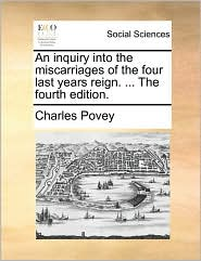 An inquiry into the miscarriages of the four last years reign. ... The fourth edition. - Charles Povey
