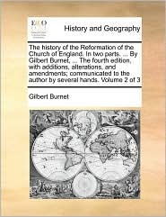 The history of the Reformation of the Church of England. In two parts. . By Gilbert Burnet, . The fourth edition, with additions, alterations, and amendments; communicated to the author by several hands. Volume 2 of 3 - Gilbert Burnet