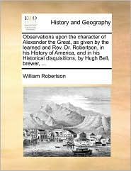 Observations upon the character of Alexander the Great, as given by the learned and Rev. Dr. Robertson, in his History of America, and in his Historical disquisitions, by Hugh Bell, brewer, . - William Robertson