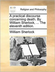 A Practical Discourse Concerning Death. by William Sherlock, ... the Eleventh Edition. - William Sherlock