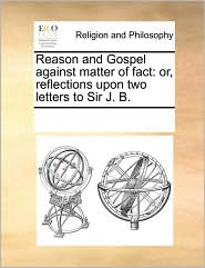 Reason and Gospel against matter of fact: or, reflections upon two letters to Sir J. B. - See Notes Multiple Contributors