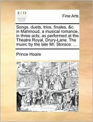 Songs, duets, trios, finales, &c. in Mahmoud, a musical romance, in three acts; as performed at the Theatre Royal, Drury-Lane. The music by the late Mr. Storace. ...