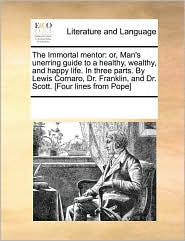The Immortal mentor: or, Man's unerring guide to a healthy, wealthy, and happy life. In three parts. By Lewis Cornaro, Dr. Franklin, and Dr. Scott. [Four lines from Pope] - See Notes Multiple Contributors