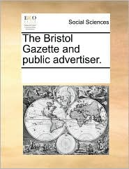 The Bristol Gazette and public advertiser. - See Notes Multiple Contributors
