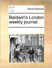 Baldwin's London weekly journal. - See Notes Multiple Contributors