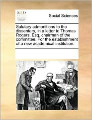 Salutary admonitions to the dissenters, in a letter to Thomas Rogers, Esq. chairman of the committee. For the establishment of a new academical institution. - See Notes Multiple Contributors