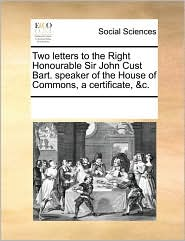 Two letters to the Right Honourable Sir John Cust Bart. speaker of the House of Commons, a certificate, &c. - See Notes Multiple Contributors